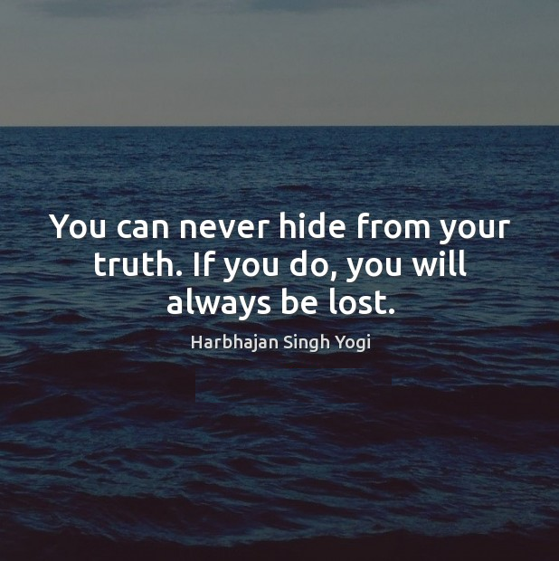 You can never hide from your truth. If you do, you will always be lost