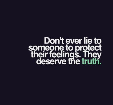 Don't ever lie to someone to protect their feelings