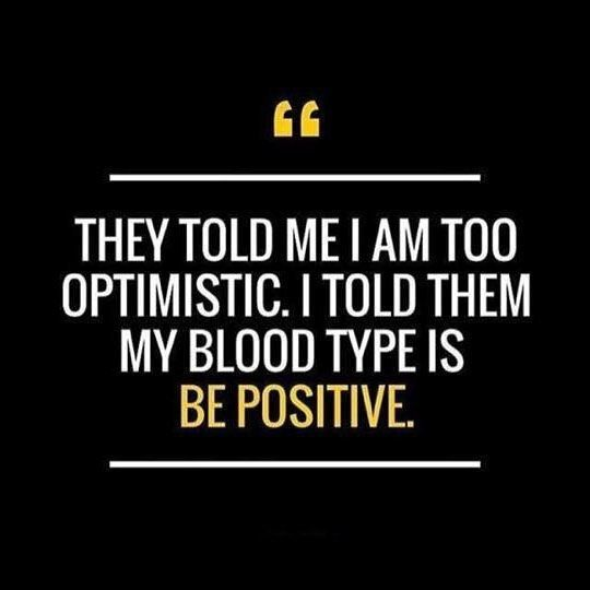 they told me I am too optimistic i told them my blood type is Be Positive