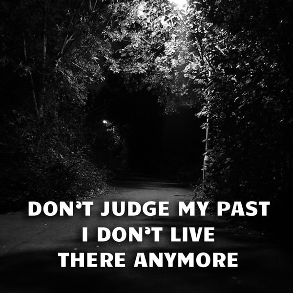 Don't Judge My Past I Don't Live There Anymore.