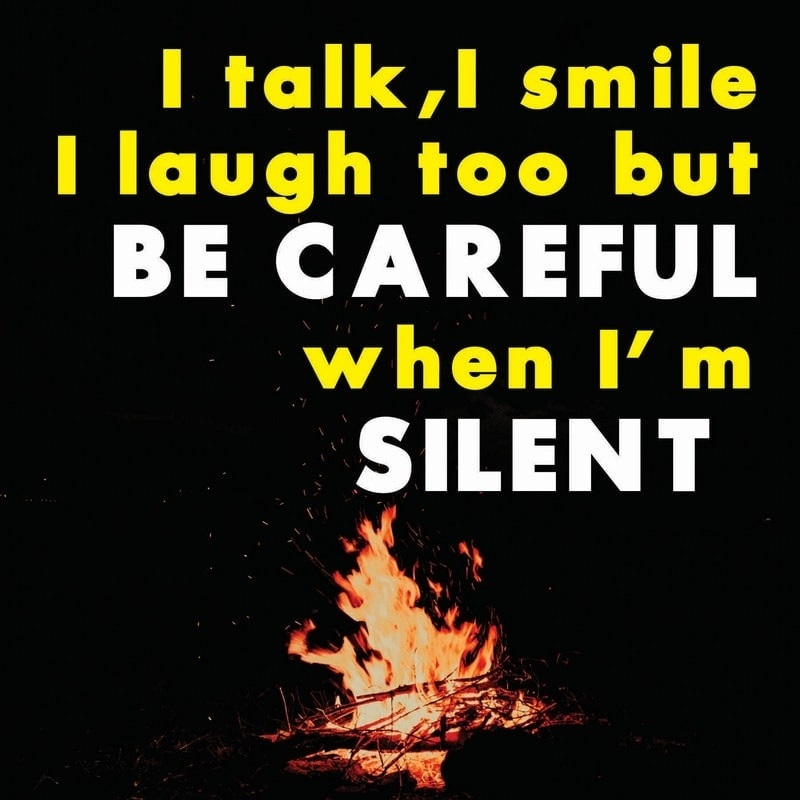 I talk I smile I laugh too but be careful when am silent