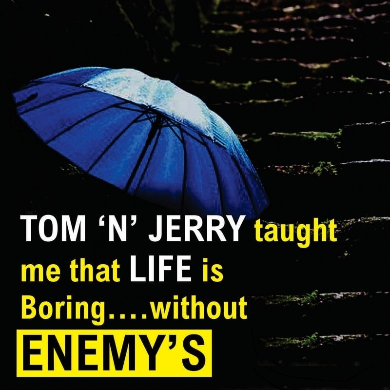 Tom N Jerry taught me that life is boring without ENEMY