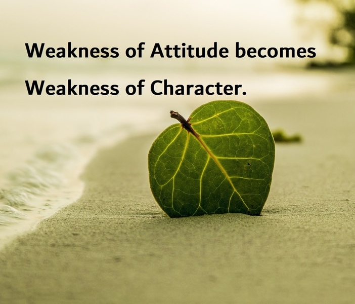 Weakness of Attitude becomes Weakness of Character.
